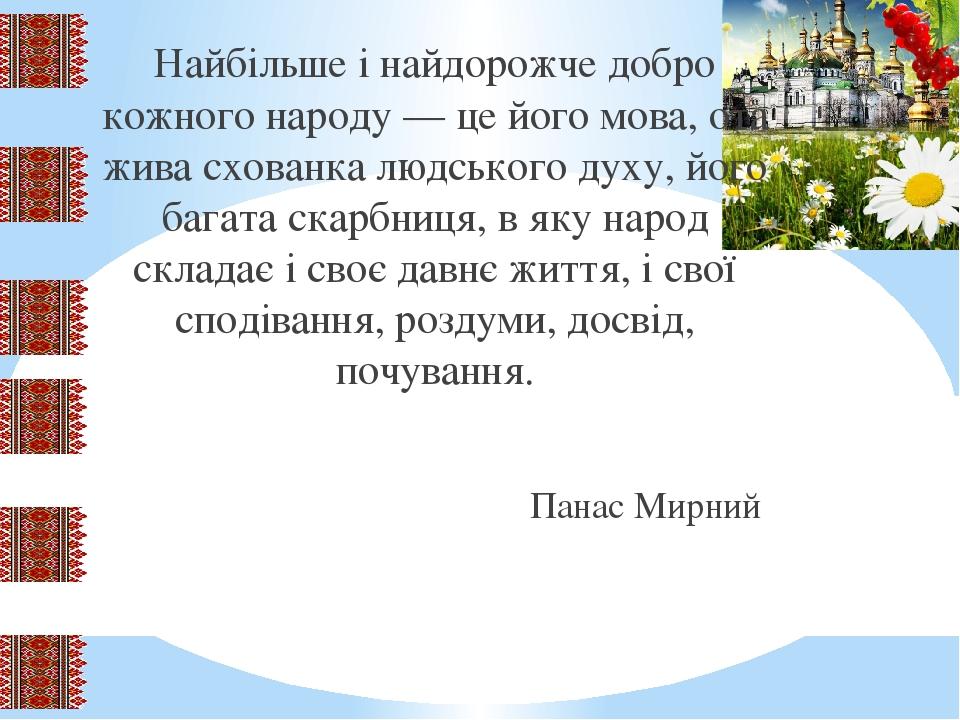 Найбільше і найдорожче добро кожного народу — це його мова, ота жива схованка людського духу, його багата скарбниця, в яку народ складає і своє дав...