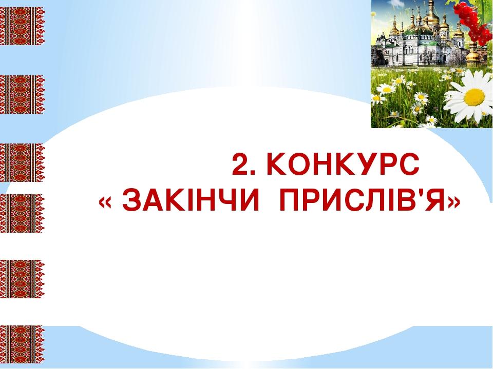 2. КОНКУРС « ЗАКІНЧИ ПРИСЛІВ'Я»