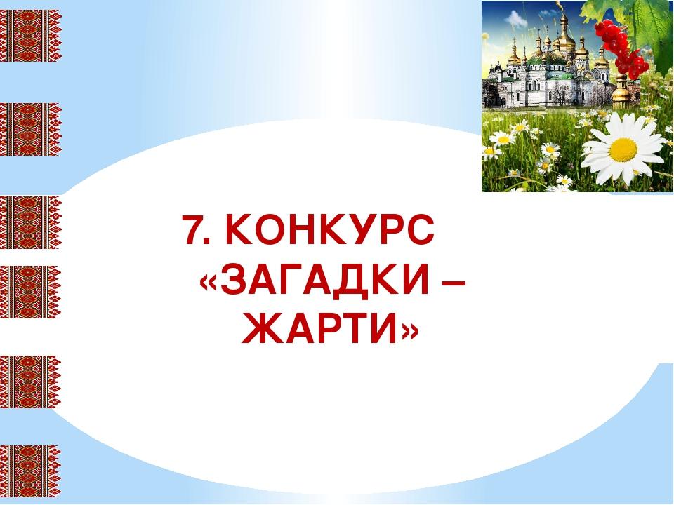 7. КОНКУРС «ЗАГАДКИ – ЖАРТИ»