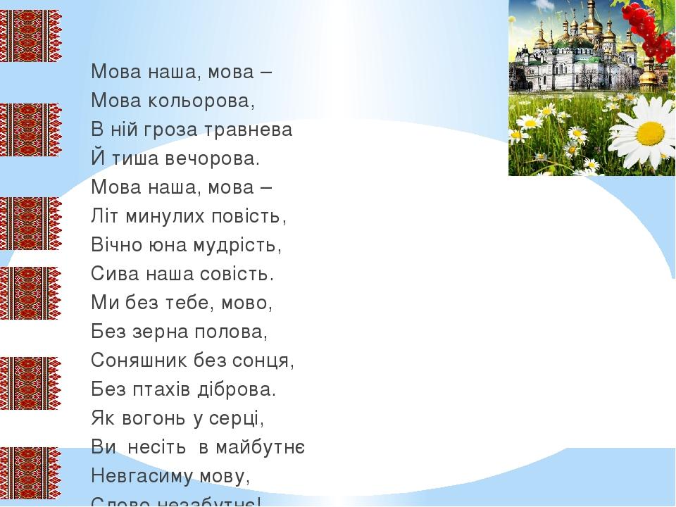 Мова наша, мова – Мова кольорова, В ній гроза травнева Й тиша вечорова. Мова наша, мова – Літ минулих повість, Вічно юна мудрість, Сива наша совіст...