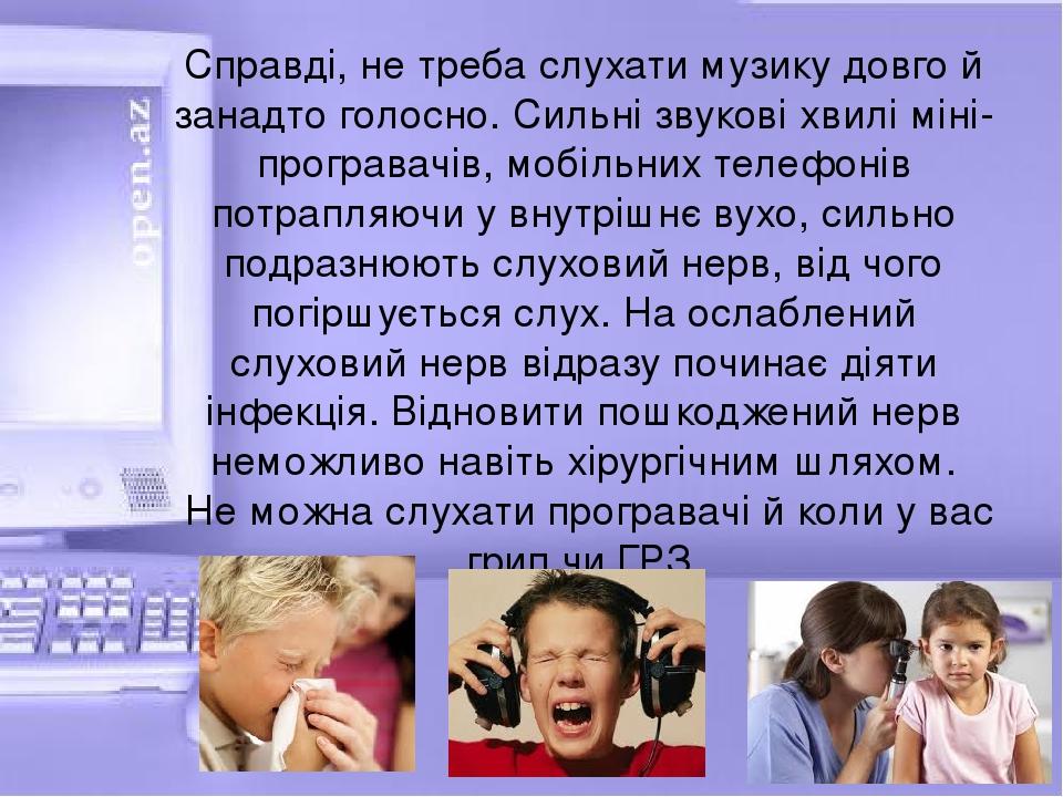 Справді, не треба слухати музику довго й занадто голосно. Сильні звукові хвилі міні-програвачів, мобільних телефонів потрапляючи у внутрішнє вухо, ...