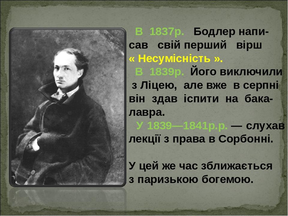 В 1837р. Бодлер напи- сав свій перший вірш « Несумісність ». В 1839р. Його виключили з Ліцею, але вже в серпні він здав іспити на бака-лавра. У ...