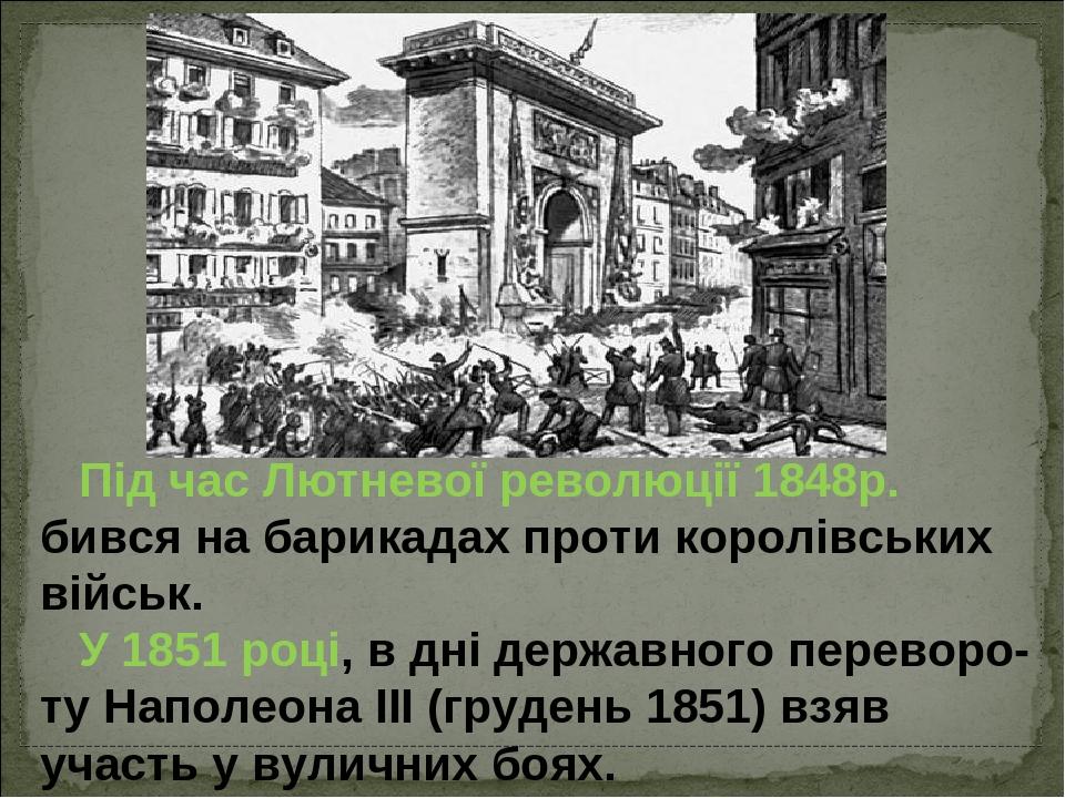 Під часЛютневої революції 1848р. бився на барикадах проти королівських військ. У 1851 році, в дні державного переворо-ту Наполеона ІІІ (грудень 18...
