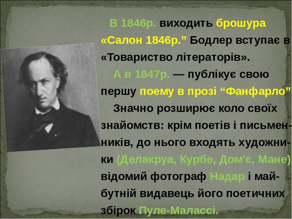 """В 1846р. виходить брошура «Салон 1846р."""" Бодлер вступає в «Товариство літераторів». А в 1847р.— публікує свою першу поему в прозі """"Фанфарло"""". Знач..."""