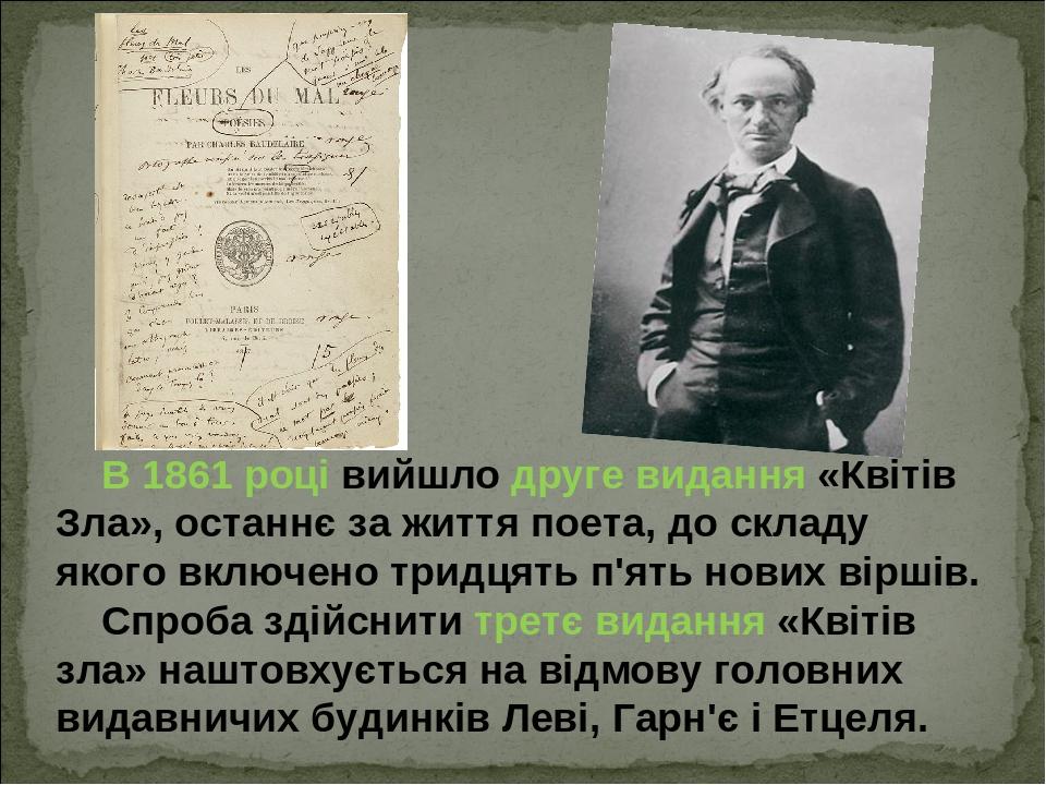 В1861році вийшло друге видання «Квітів Зла», останнє за життя поета, до складу якого включено тридцять п'ять нових віршів. Спроба здійснити третє...