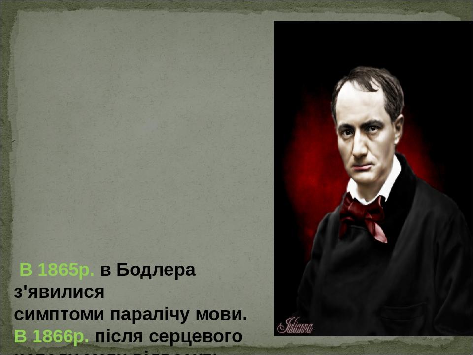 В 1865р. вБодлера з'явилися симптоми паралічу мови. В 1866р. після серцевого нападу мати відвозить поета в Париж в лікарню доктора Дюваля. 31 сер...