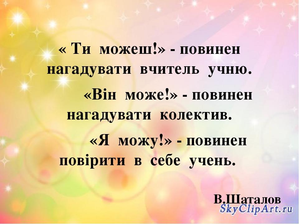 « Ти можеш!» - повинен нагадувати вчитель учню. «Він може!» - повинен нагадувати колектив. «Я можу!» - повинен повірити в себе учень. В.Шаталов