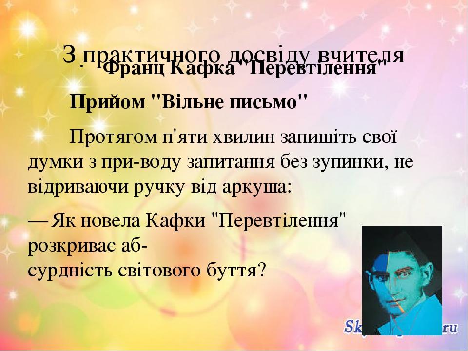 """З практичного досвіду вчителя Франц Кафка """"Перевтілення"""" Прийом """"Вільне письмо"""" Протягом п'яти хвилин запишіть свої думки з приводу запитання без ..."""