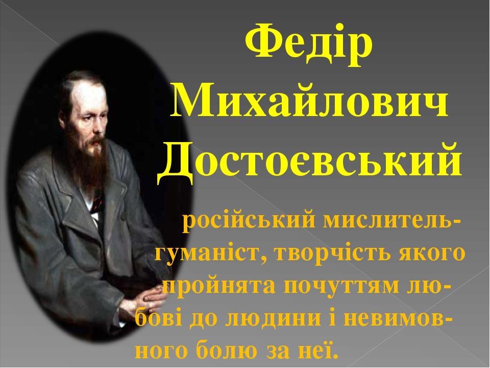 Федір Михайлович Достоєвський російський мислитель- гуманіст, творчість якого пройнята почуттям лю- бові до людини і невимов- ного болю за неї.