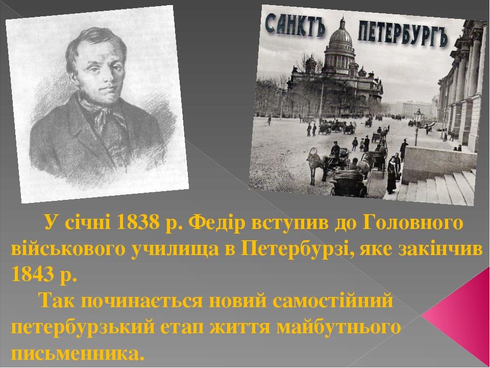 У січні 1838 р. Федір вступив до Головного військового училища в Петербурзі, яке закінчив 1843 р. Так починається новий самостійний петербурзький е...