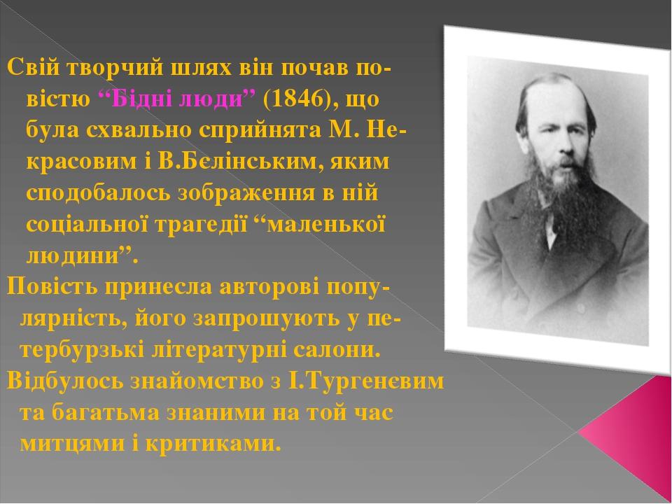 """Свій творчий шлях він почав по- вістю """"Бідні люди"""" (1846), що була схвально сприйнята М. Не- красовим і В.Бєлінським, яким сподобалось зображення в..."""