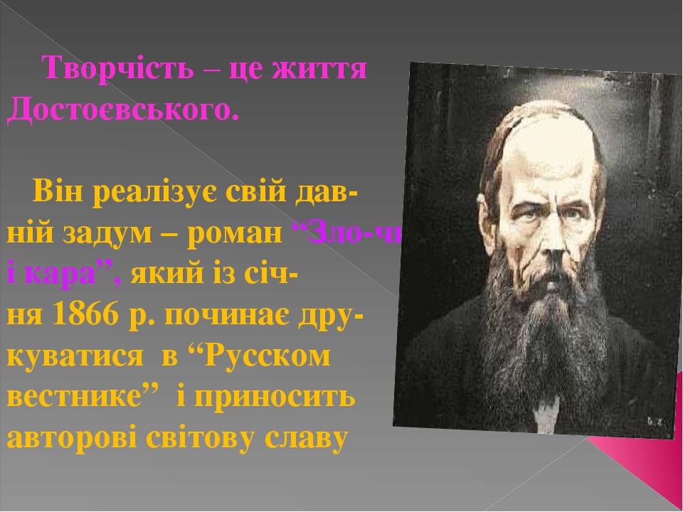 """Творчість – це життя Достоєвського. Він реалізує свій дав- ній задум – роман """"Зло-чин і кара"""", який із січ- ня 1866 р. починає дру-куватися в """"Русс..."""