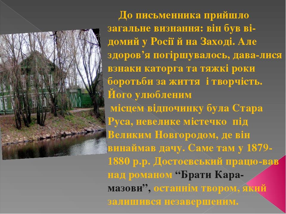 До письменника прийшло загальне визнання: він був ві-домий у Росії й на Заході. Але здоров'я погіршувалось, дава-лися взнаки каторга та тяжкі роки ...