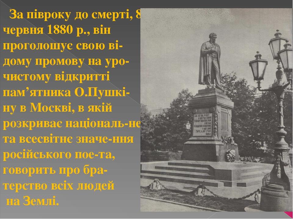 За півроку до смерті, 8 червня 1880 р., він проголошує свою ві-дому промову на уро-чистому відкритті пам'ятника О.Пушкі-ну в Москві, в якій розкрив...