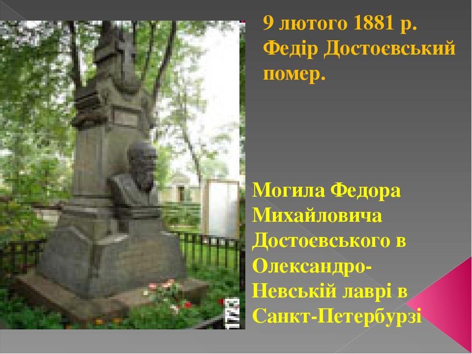 9 лютого 1881 р. Федір Достоєвський помер. Могила Федора Михайловича Достоєвського в Олександро- Невській лаврі в Санкт-Петербурзі