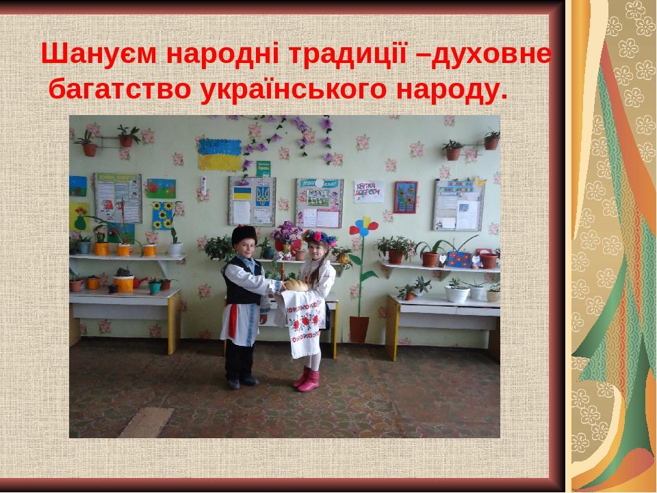 Шануєм народні традиції –духовне багатство українського народу.
