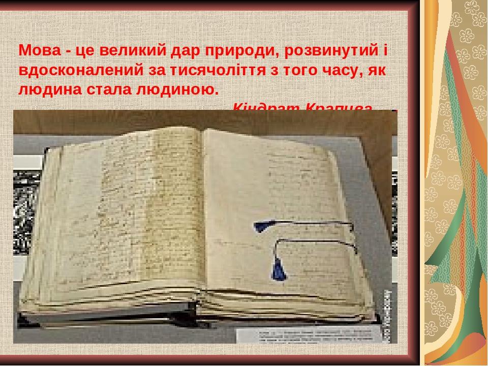 Мова - це великий дар природи, розвинутий i вдосконалений за тисячоліття з того часу, як людина стала людиною. Кіндрат Крапива