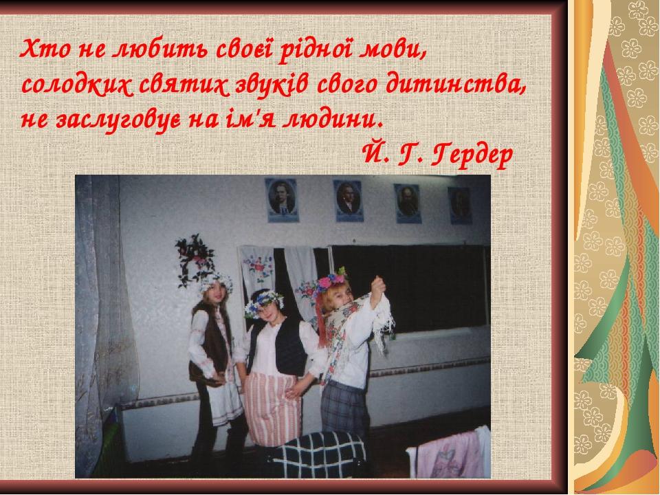 Хто не любить своєї рiдноï мови, солодких святих звуків свого дитинства, не заслуговує на iм'я людини. Й. Г. Гердер