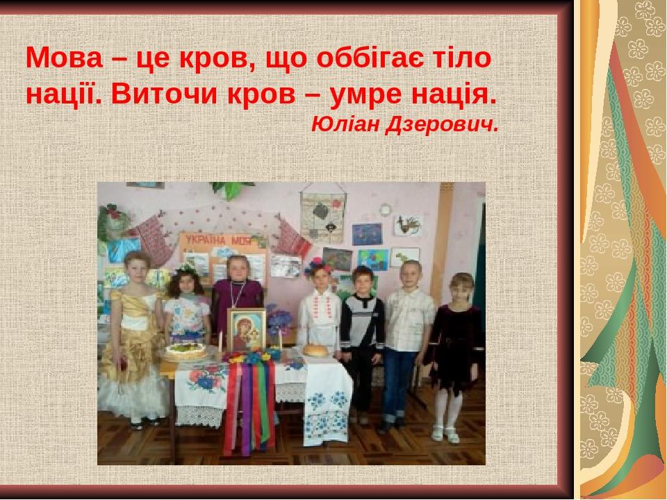 Мова – це кров, що оббігає тіло нації. Виточи кров – умре нація. Юліан Дзерович.
