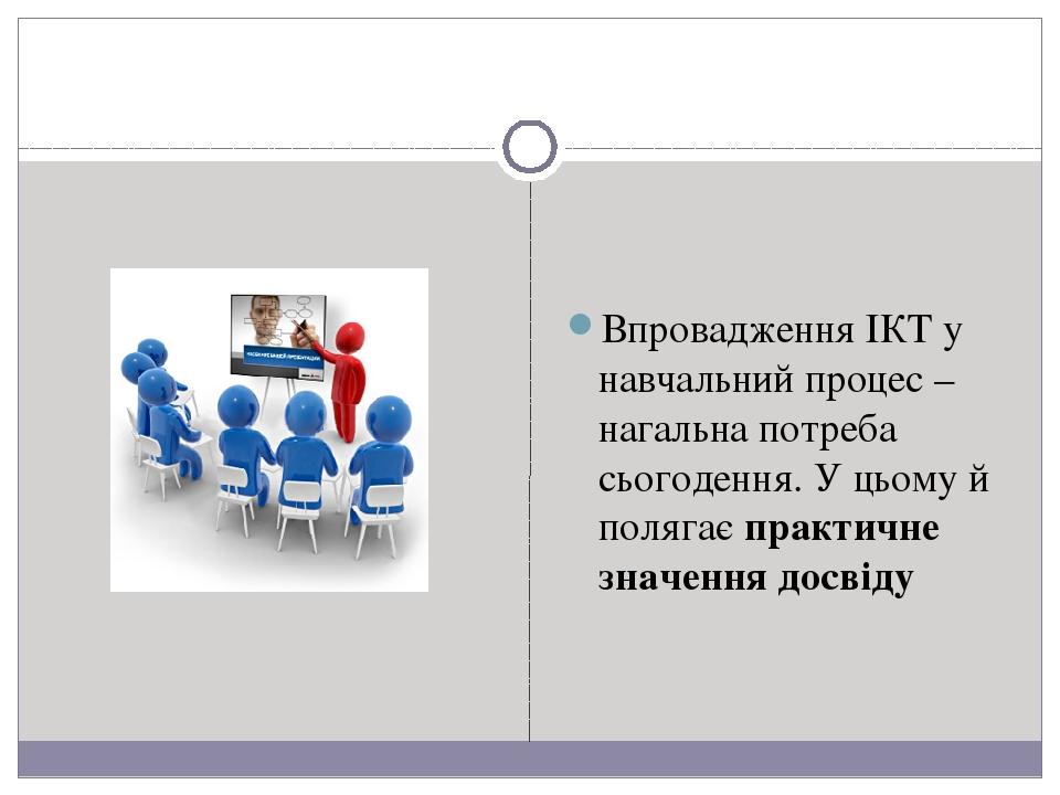 Впровадження ІКТ у навчальний процес – нагальна потреба сьогодення. У цьому й полягає практичне значення досвіду