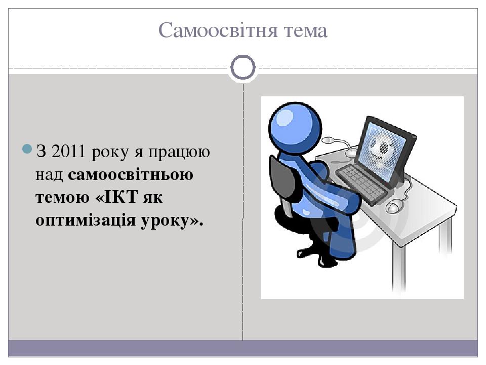 Самоосвітня тема З 2011 року я працюю над самоосвітньою темою «ІКТ як оптимізація уроку».