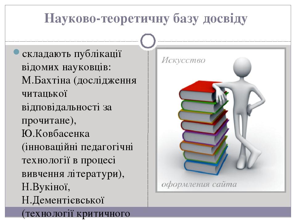 Науково-теоретичну базу досвіду складають публікації відомих науковців: М.Бахтіна (дослідження читацької відповідальності за прочитане), Ю.Ковбасен...