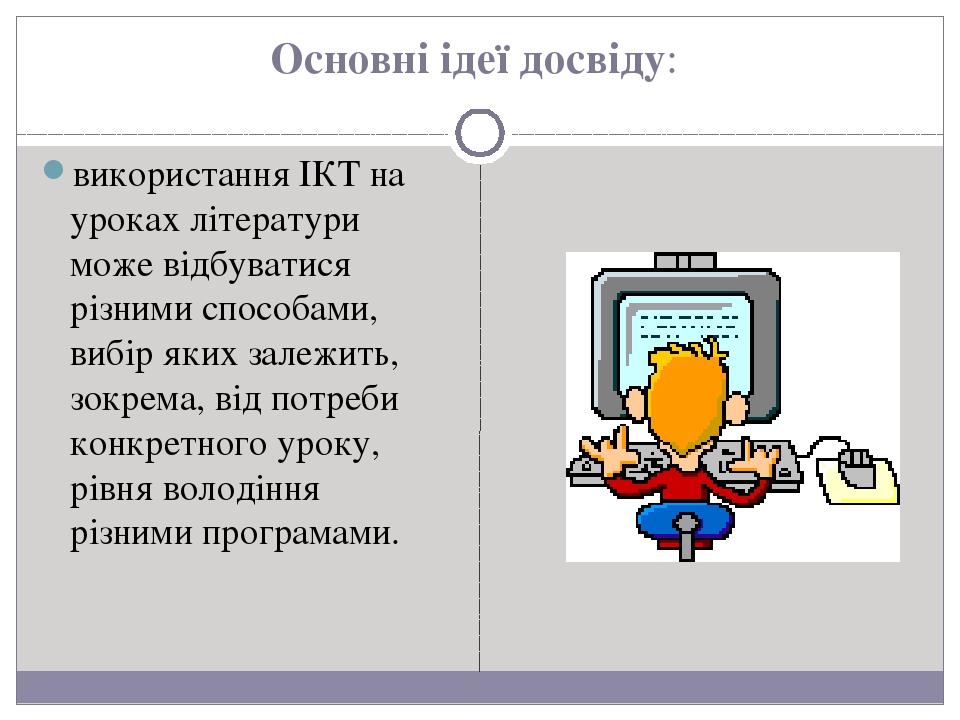 Основні ідеї досвіду: використання ІКТ на уроках літератури може відбуватися різними способами, вибір яких залежить, зокрема, від потреби конкретно...