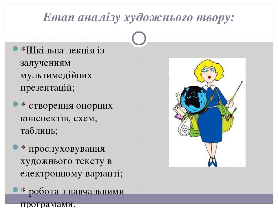 Етап аналізу художнього твору: *Шкільна лекція із залученням мультимедійних презентацій; * створення опорних конспектів, схем, таблиць; * прослухов...