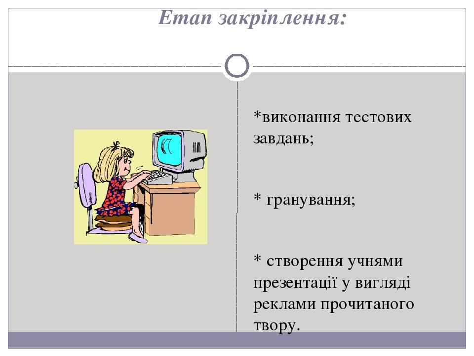 *виконання тестових завдань; * гранування; * створення учнями презентації у вигляді реклами прочитаного твору. Етап закріплення: