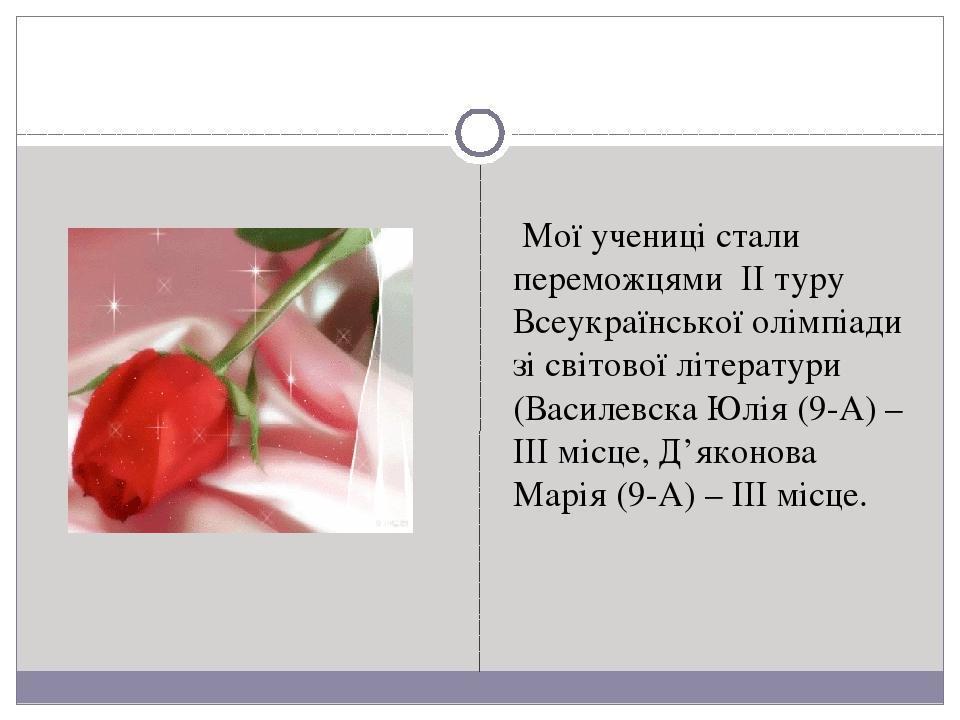 Мої учениці стали переможцями II туру Всеукраїнської олімпіади зі світової літератури (Василевска Юлія (9-А) – III місце, Д'яконова Марія (9-А) – I...