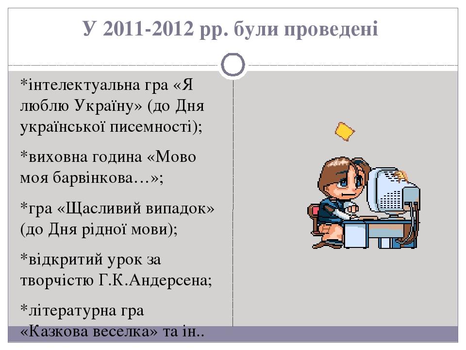 У 2011-2012 рр. були проведені *інтелектуальна гра «Я люблю Україну» (до Дня української писемності); *виховна година «Мово моя барвінкова…»; *гра ...
