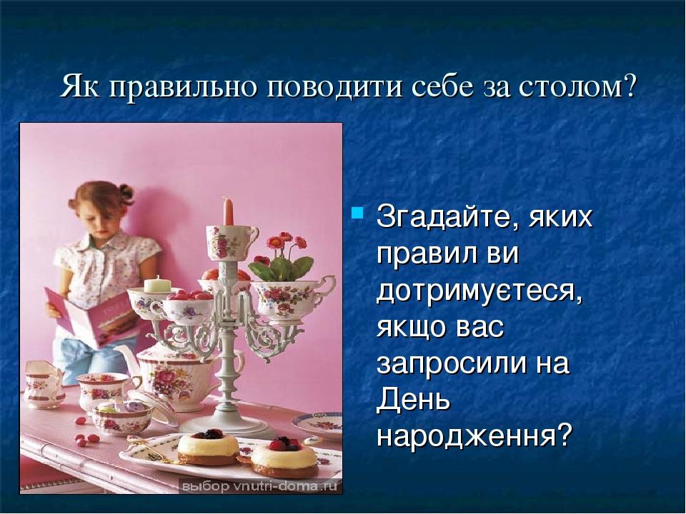 Згадайте, яких правил ви дотримуєтеся, якщо вас запросили на День народження? Як правильно поводити себе за столом?