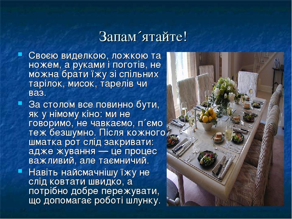 Запам´ятайте! Своєю виделкою, ложкою та ножем, а руками і поготів, не можна брати їжу зі спільних тарілок, мисок, тарелів чи ваз. За столом все пов...
