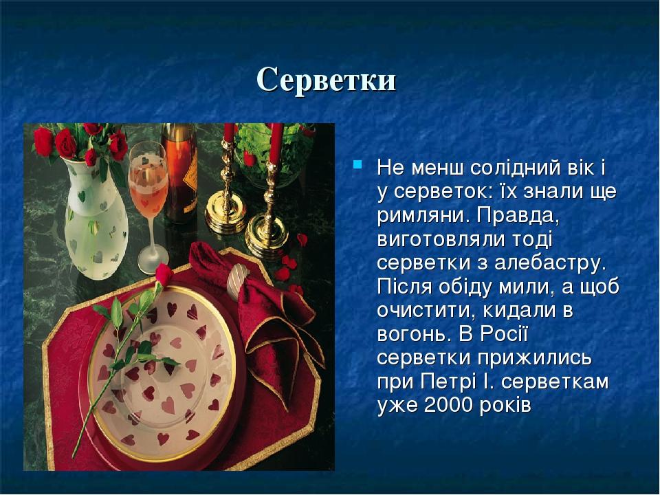 Серветки Не менш солідний вік і у серветок: їх знали ще римляни. Правда, виготовляли тоді серветки з алебастру. Після обіду мили, а щоб очистити, к...