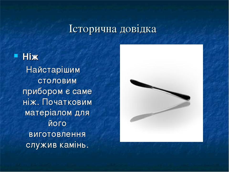 Історична довідка Ніж Найстарішим столовим прибором є саме ніж. Початковим матеріалом для його виготовлення служив камінь.