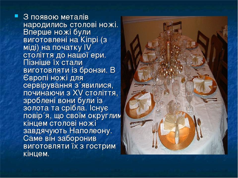 З появою металів народились столові ножі. Вперше ножі були виготовлені на Кіпрі (з міді) на початку IV століття до нашої ери. Пізніше їх стали виго...