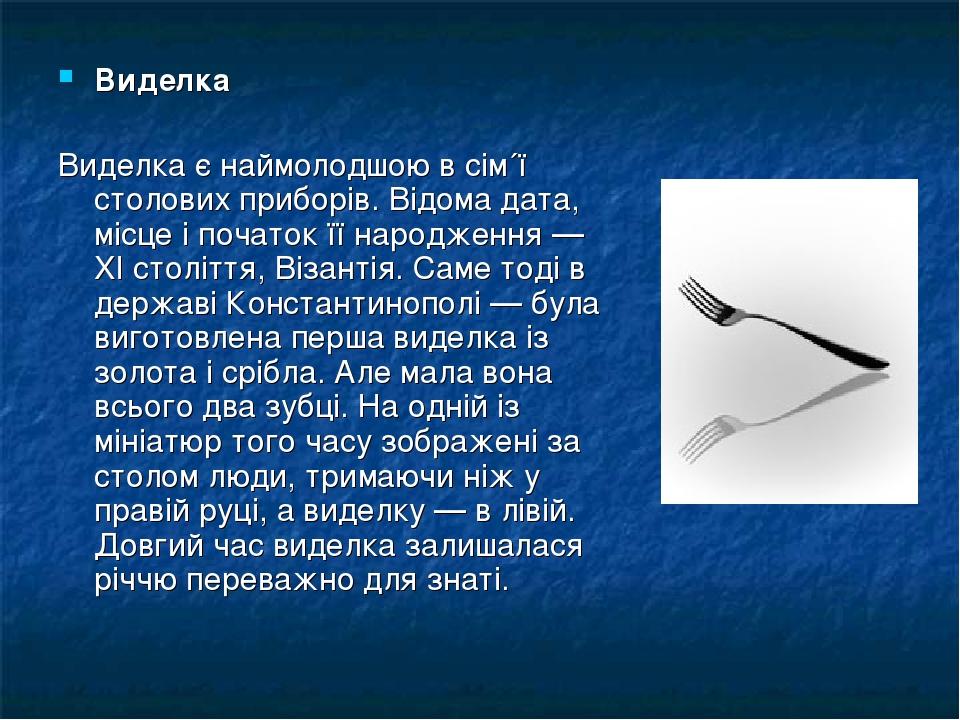 Виделка Виделка є наймолодшою в сім´ї столових приборів. Відома дата, місце і початок її народження — XI століття, Візантія. Саме тоді в державі Ко...
