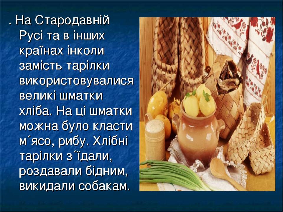 . На Стародавній Русі та в інших країнах інколи замість тарілки використовувалися великі шматки хліба. На ці шматки можна було класти м´ясо, рибу. ...