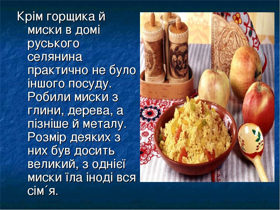 Крім горщика й миски в домі руського селянина практично не було іншого посуду. Робили миски з глини, дерева, а пізніше й металу. Розмір деяких з ни...