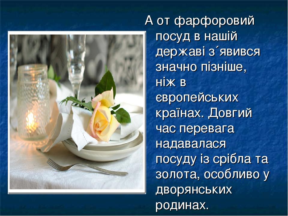 А от фарфоровий посуд в нашій державі з´явився значно пізніше, ніж в європейських країнах. Довгий час перевага надавалася посуду із срібла та золот...
