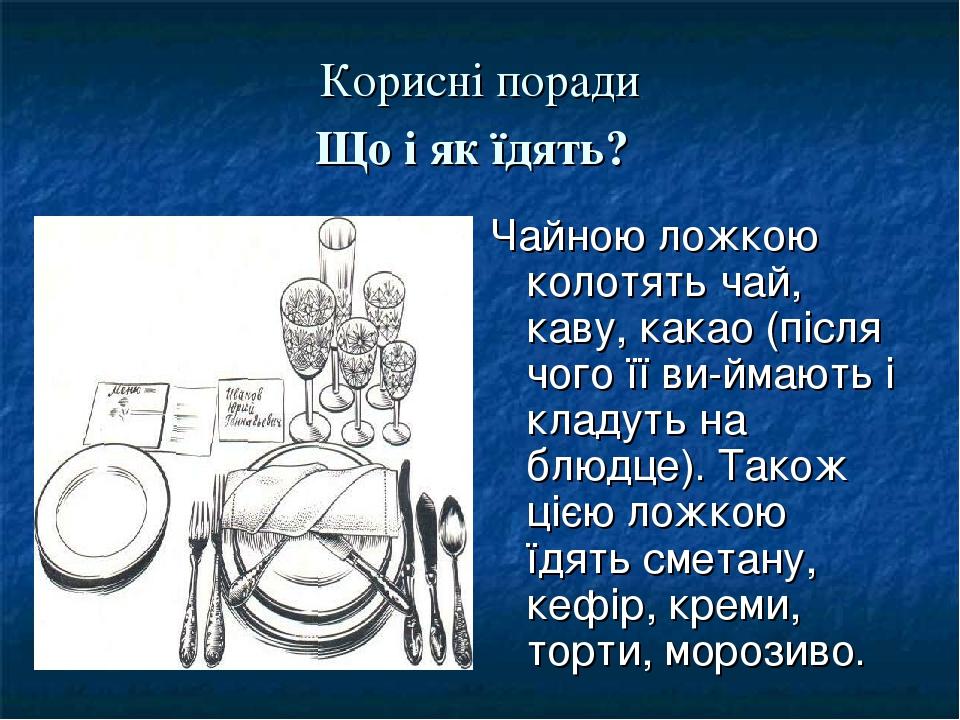 Корисні поради Що і як їдять? Чайною ложкою колотять чай, каву, какао (після чого її виймають і кладуть на блюдце). Також цією ложкою їдять сметан...