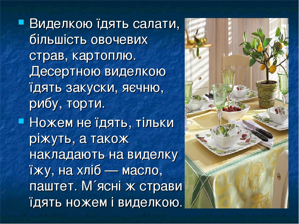 Виделкою їдять салати, більшість овочевих страв, картоплю. Десертною виделкою їдять закуски, яєчню, рибу, торти. Ножем не їдять, тільки ріжуть, а т...
