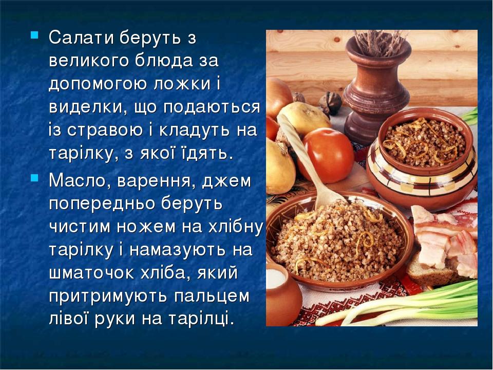 Салати беруть з великого блюда за допомогою ложки і виделки, що подаються із стравою і кладуть на тарілку, з якої їдять. Масло, варення, джем попер...