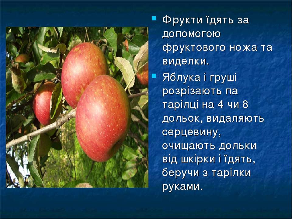Фрукти їдять за допомогою фруктового ножа та виделки. Яблука і груші розрізають па тарілці на 4 чи 8 дольок, видаляють серцевину, очищають дольки в...
