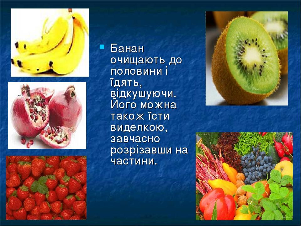 Банан очищають до половини і їдять, відкушуючи. Його можна також їсти виделкою, завчасно розрізавши на частини.