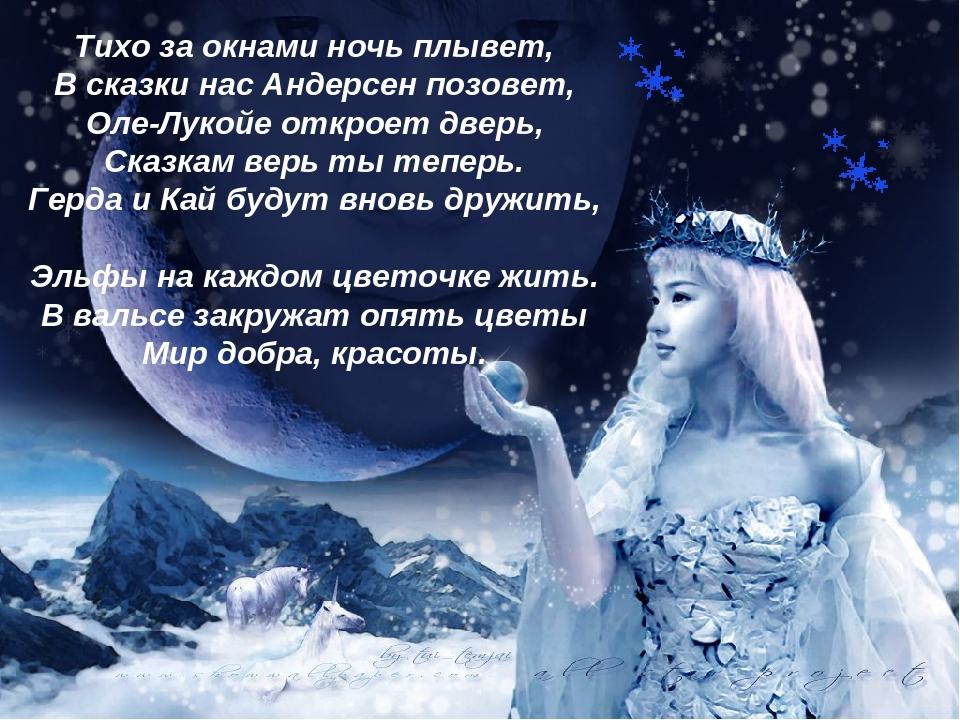 Тихо за окнами ночь плывет, В сказки нас Андерсен позовет, Оле-Лукойе откроет дверь, Сказкам верь ты теперь. Герда и Кай будут вновь дружить, Эльфы...