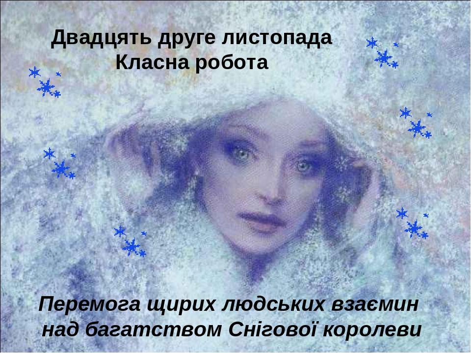 Двадцять друге листопада Класна робота Перемога щирих людських взаємин над багатством Снігової королеви