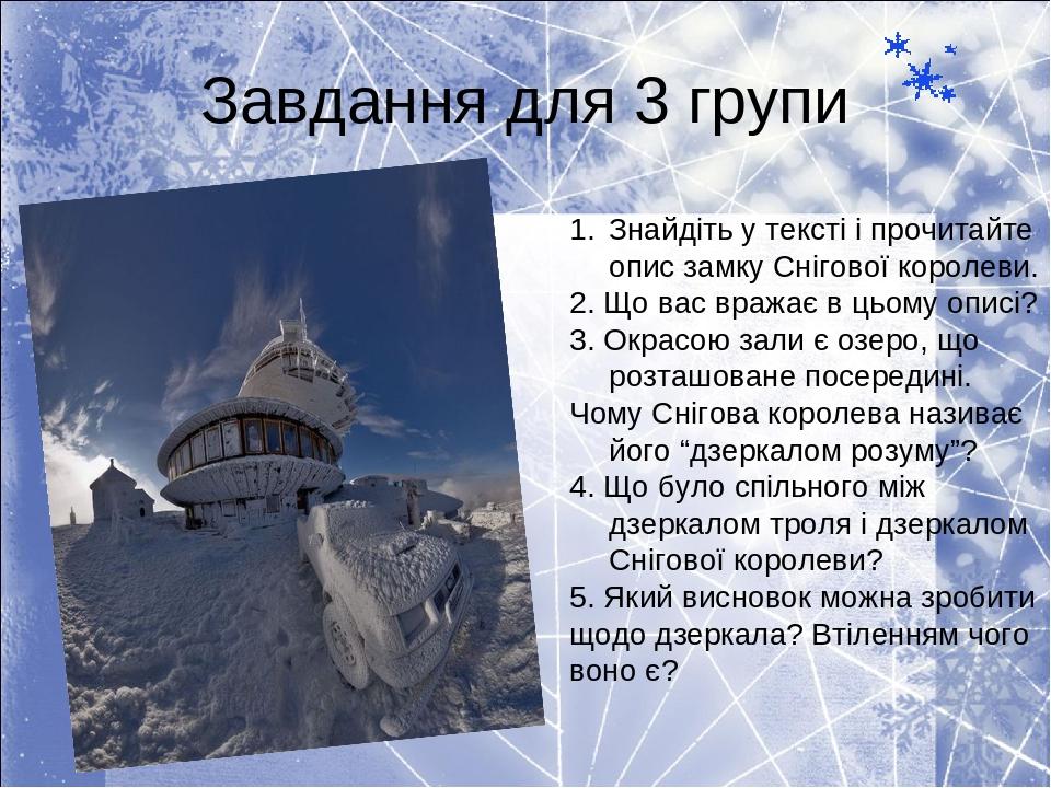 Завдання для 3 групи Знайдіть у тексті і прочитайте опис замку Снігової королеви. 2. Що вас вражає в цьому описі? 3. Окрасою зали є озеро, що розта...