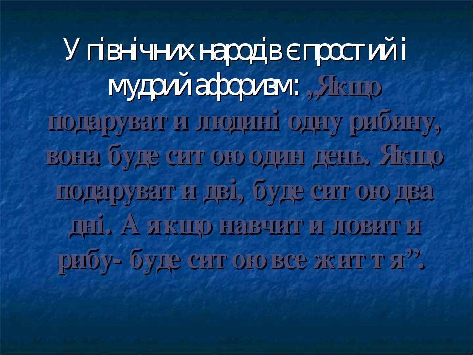"""У північних народів є простий і мудрий афоризм: """"Якщо подарувати людині одну рибину, вона буде ситою один день. Якщо подарувати дві, буде ситою два..."""