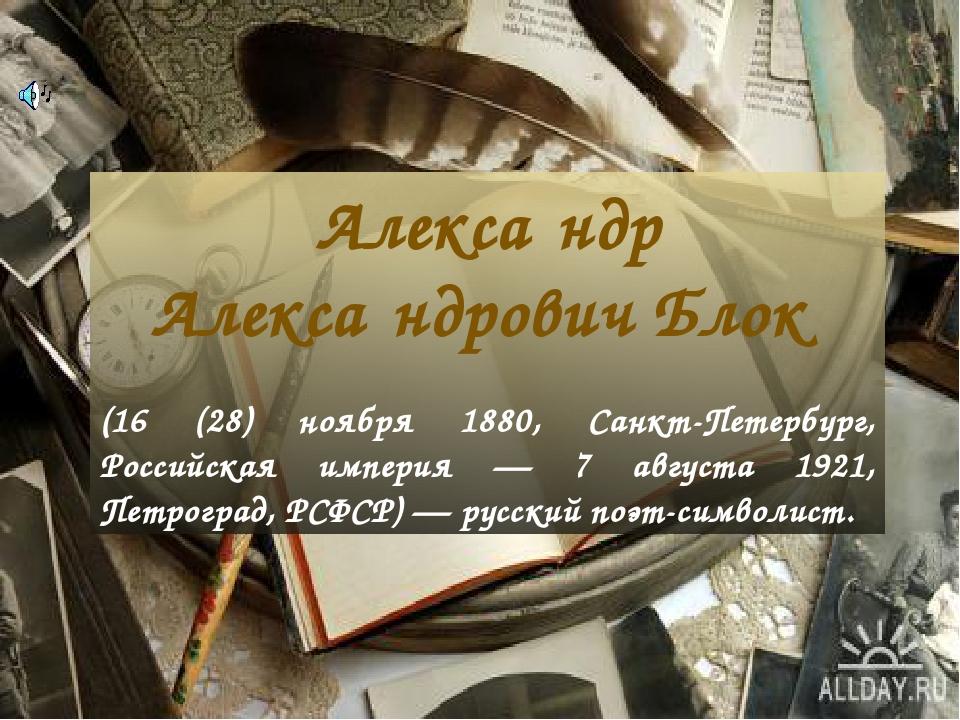 Алекса́ндр Алекса́ндрович Блок (16 (28) ноября 1880, Санкт-Петербург, Российская империя — 7 августа 1921, Петроград, РСФСР) — русский поэт-символист.